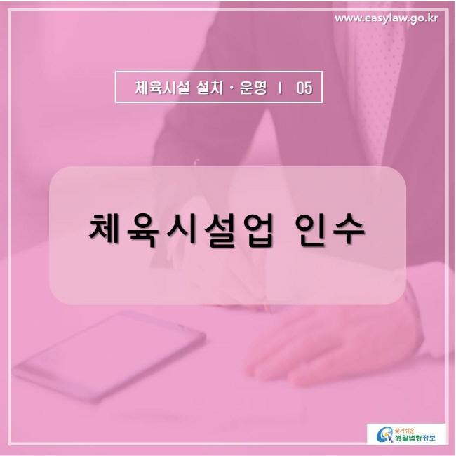 www.easylaw.go.kr  체육시설 설치ㆍ운영 ㅣ  05 체육시설업 인수  찾기쉬운 생활법령정보 로고